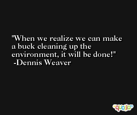 When we realize we can make a buck cleaning up the environment, it will be done! -Dennis Weaver