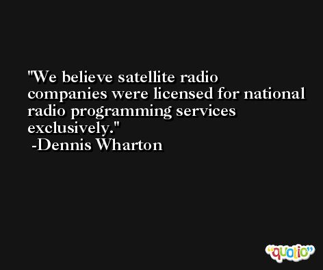 We believe satellite radio companies were licensed for national radio programming services exclusively. -Dennis Wharton