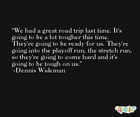 We had a great road trip last time. It's going to be a lot tougher this time. They're going to be ready for us. They're going into the playoff run, the stretch run, so they're going to come hard and it's going to be tough on us. -Dennis Wideman