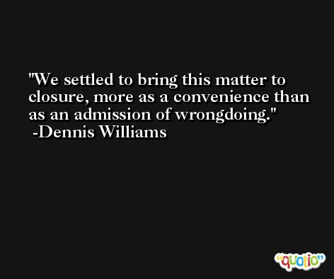We settled to bring this matter to closure, more as a convenience than as an admission of wrongdoing. -Dennis Williams