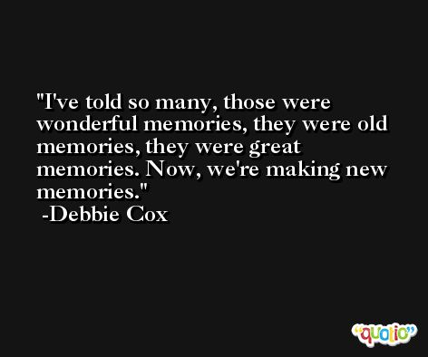 I've told so many, those were wonderful memories, they were old memories, they were great memories. Now, we're making new memories. -Debbie Cox