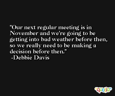 Our next regular meeting is in November and we're going to be getting into bad weather before then, so we really need to be making a decision before then. -Debbie Davis
