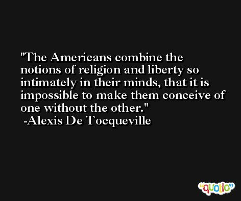 The Americans combine the notions of religion and liberty so intimately in their minds, that it is impossible to make them conceive of one without the other. -Alexis De Tocqueville