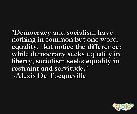 Democracy and socialism have nothing in common but one word, equality. But notice the difference: while democracy seeks equality in liberty, socialism seeks equality in restraint and servitude. -Alexis De Tocqueville