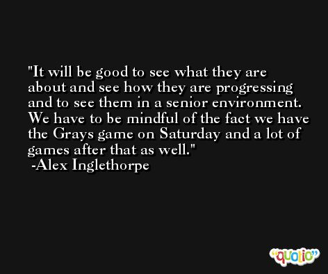 It will be good to see what they are about and see how they are progressing and to see them in a senior environment. We have to be mindful of the fact we have the Grays game on Saturday and a lot of games after that as well. -Alex Inglethorpe