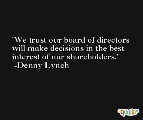We trust our board of directors will make decisions in the best interest of our shareholders. -Denny Lynch