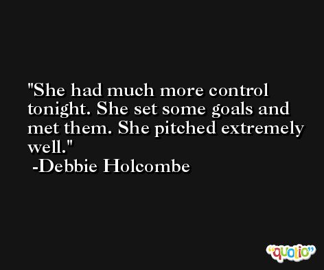 She had much more control tonight. She set some goals and met them. She pitched extremely well. -Debbie Holcombe