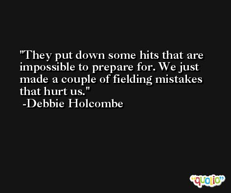 They put down some hits that are impossible to prepare for. We just made a couple of fielding mistakes that hurt us. -Debbie Holcombe