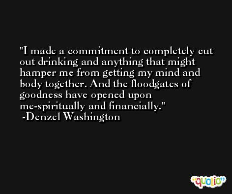 I made a commitment to completely cut out drinking and anything that might hamper me from getting my mind and body together. And the floodgates of goodness have opened upon me-spiritually and financially. -Denzel Washington