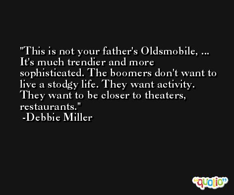 This is not your father's Oldsmobile, ... It's much trendier and more sophisticated. The boomers don't want to live a stodgy life. They want activity. They want to be closer to theaters, restaurants. -Debbie Miller