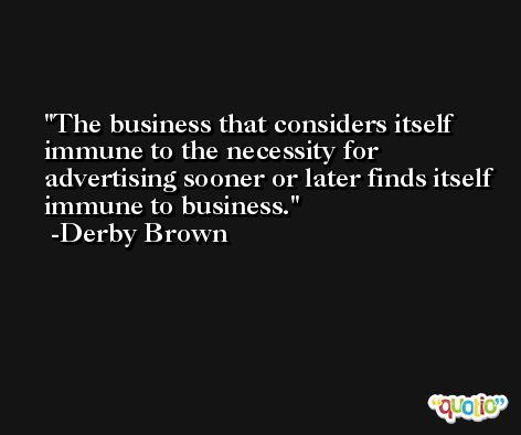 The business that considers itself immune to the necessity for advertising sooner or later finds itself immune to business. -Derby Brown