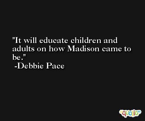 It will educate children and adults on how Madison came to be. -Debbie Pace
