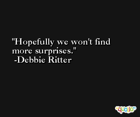 Hopefully we won't find more surprises. -Debbie Ritter