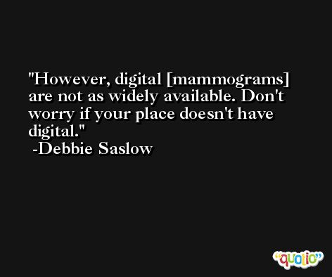 However, digital [mammograms] are not as widely available. Don't worry if your place doesn't have digital. -Debbie Saslow