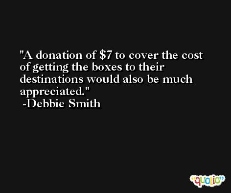 A donation of $7 to cover the cost of getting the boxes to their destinations would also be much appreciated. -Debbie Smith