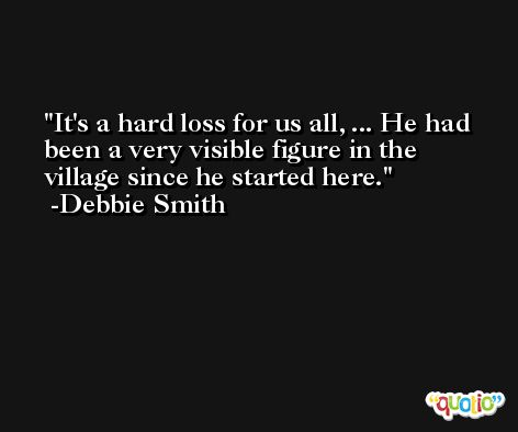 It's a hard loss for us all, ... He had been a very visible figure in the village since he started here. -Debbie Smith