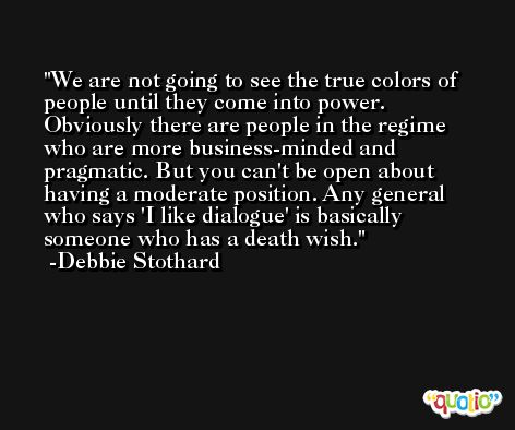 We are not going to see the true colors of people until they come into power. Obviously there are people in the regime who are more business-minded and pragmatic. But you can't be open about having a moderate position. Any general who says 'I like dialogue' is basically someone who has a death wish. -Debbie Stothard