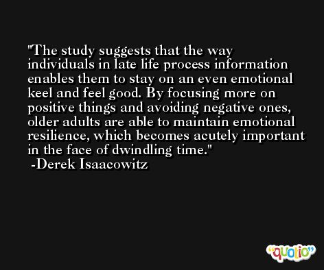 The study suggests that the way individuals in late life process information enables them to stay on an even emotional keel and feel good. By focusing more on positive things and avoiding negative ones, older adults are able to maintain emotional resilience, which becomes acutely important in the face of dwindling time. -Derek Isaacowitz