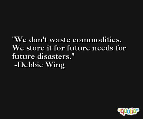 We don't waste commodities. We store it for future needs for future disasters. -Debbie Wing