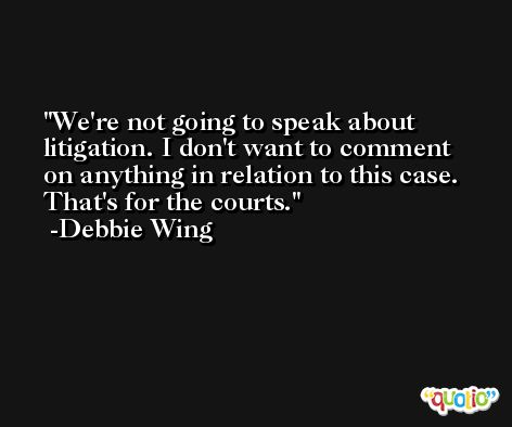 We're not going to speak about litigation. I don't want to comment on anything in relation to this case. That's for the courts. -Debbie Wing