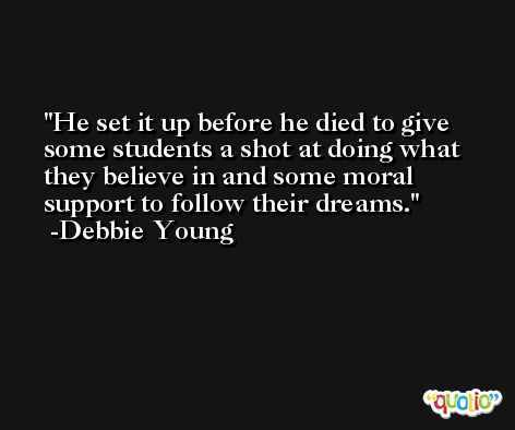 He set it up before he died to give some students a shot at doing what they believe in and some moral support to follow their dreams. -Debbie Young