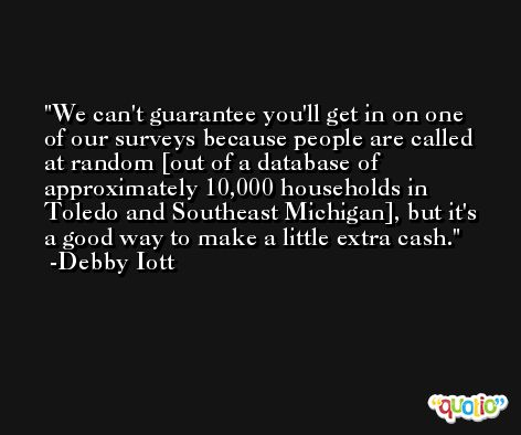 We can't guarantee you'll get in on one of our surveys because people are called at random [out of a database of approximately 10,000 households in Toledo and Southeast Michigan], but it's a good way to make a little extra cash. -Debby Iott