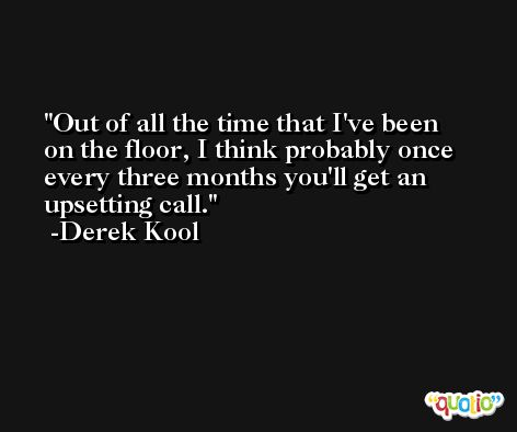 Out of all the time that I've been on the floor, I think probably once every three months you'll get an upsetting call. -Derek Kool