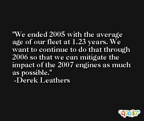 We ended 2005 with the average age of our fleet at 1.23 years. We want to continue to do that through 2006 so that we can mitigate the impact of the 2007 engines as much as possible. -Derek Leathers
