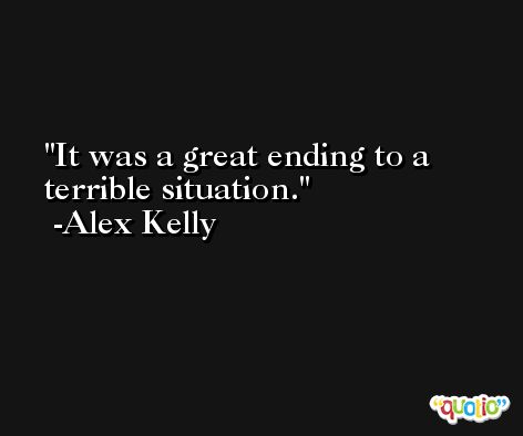 It was a great ending to a terrible situation. -Alex Kelly