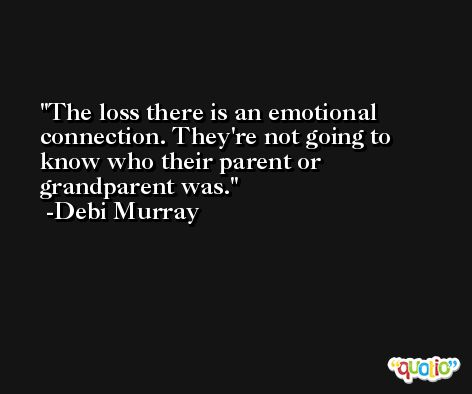 The loss there is an emotional connection. They're not going to know who their parent or grandparent was. -Debi Murray