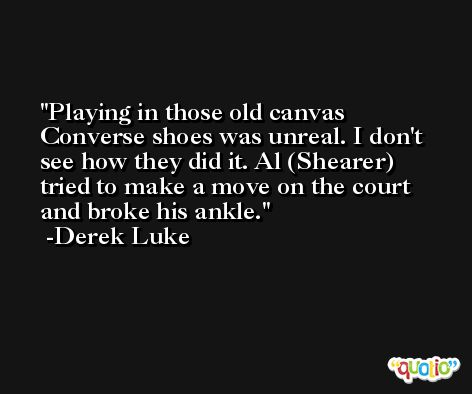 Playing in those old canvas Converse shoes was unreal. I don't see how they did it. Al (Shearer) tried to make a move on the court and broke his ankle. -Derek Luke
