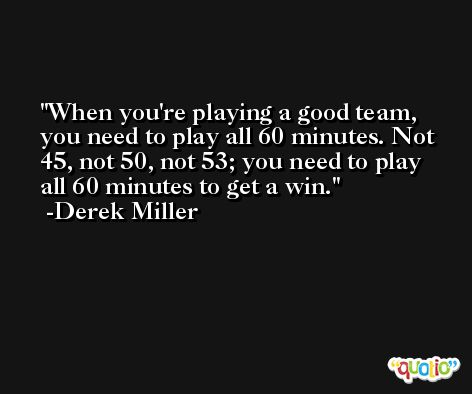 When you're playing a good team, you need to play all 60 minutes. Not 45, not 50, not 53; you need to play all 60 minutes to get a win. -Derek Miller