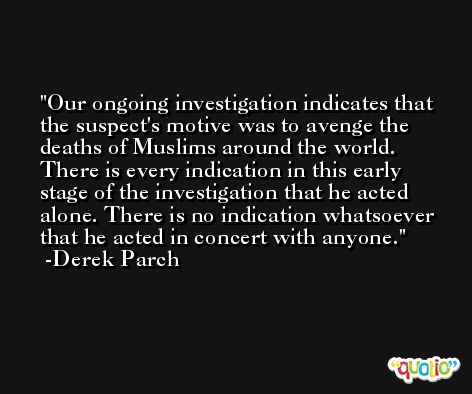 Our ongoing investigation indicates that the suspect's motive was to avenge the deaths of Muslims around the world. There is every indication in this early stage of the investigation that he acted alone. There is no indication whatsoever that he acted in concert with anyone. -Derek Parch