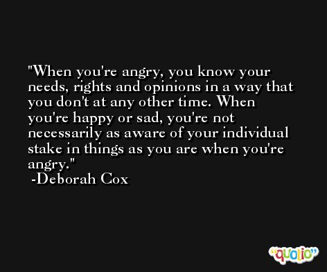 When you're angry, you know your needs, rights and opinions in a way that you don't at any other time. When you're happy or sad, you're not necessarily as aware of your individual stake in things as you are when you're angry. -Deborah Cox