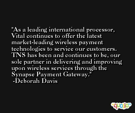 As a leading international processor, Vital continues to offer the latest market-leading wireless payment technologies to service our customers. TNS has been and continues to be, our sole partner in delivering and improving upon wireless services through the Synapse Payment Gateway. -Deborah Davis