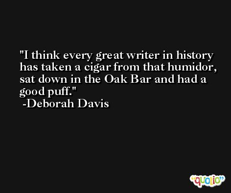 I think every great writer in history has taken a cigar from that humidor, sat down in the Oak Bar and had a good puff. -Deborah Davis