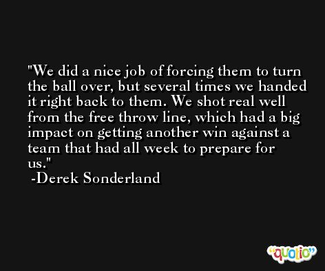 We did a nice job of forcing them to turn the ball over, but several times we handed it right back to them. We shot real well from the free throw line, which had a big impact on getting another win against a team that had all week to prepare for us. -Derek Sonderland