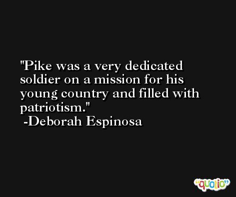 Pike was a very dedicated soldier on a mission for his young country and filled with patriotism. -Deborah Espinosa