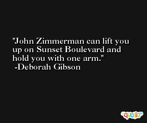 John Zimmerman can lift you up on Sunset Boulevard and hold you with one arm. -Deborah Gibson