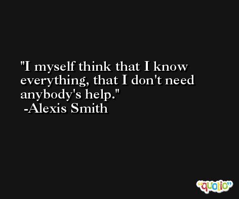 I myself think that I know everything, that I don't need anybody's help. -Alexis Smith