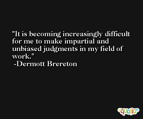 It is becoming increasingly difficult for me to make impartial and unbiased judgments in my field of work. -Dermott Brereton