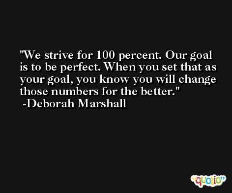 We strive for 100 percent. Our goal is to be perfect. When you set that as your goal, you know you will change those numbers for the better. -Deborah Marshall