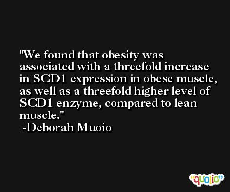 We found that obesity was associated with a threefold increase in SCD1 expression in obese muscle, as well as a threefold higher level of SCD1 enzyme, compared to lean muscle. -Deborah Muoio