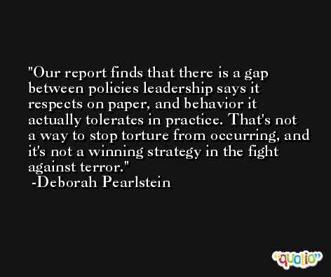 Our report finds that there is a gap between policies leadership says it respects on paper, and behavior it actually tolerates in practice. That's not a way to stop torture from occurring, and it's not a winning strategy in the fight against terror. -Deborah Pearlstein