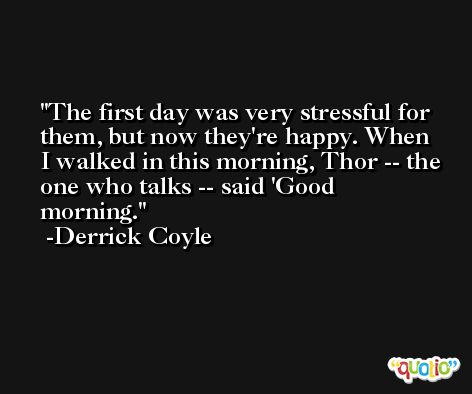 The first day was very stressful for them, but now they're happy. When I walked in this morning, Thor -- the one who talks -- said 'Good morning. -Derrick Coyle