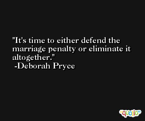 It's time to either defend the marriage penalty or eliminate it altogether. -Deborah Pryce
