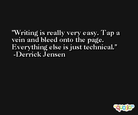 Writing is really very easy. Tap a vein and bleed onto the page. Everything else is just technical. -Derrick Jensen