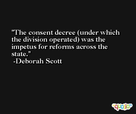 The consent decree (under which the division operated) was the impetus for reforms across the state. -Deborah Scott