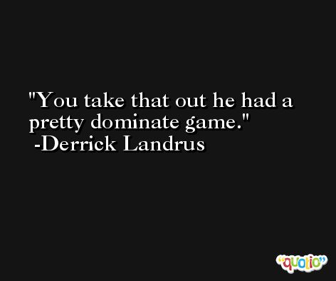 You take that out he had a pretty dominate game. -Derrick Landrus