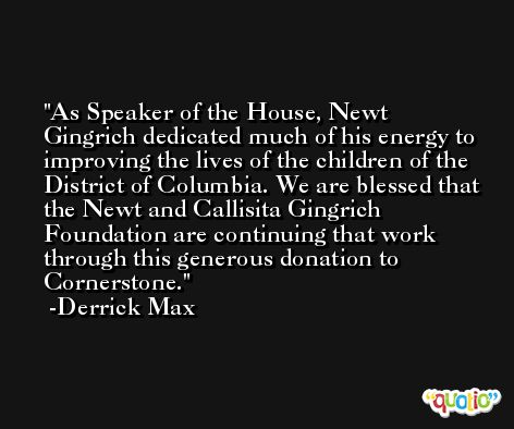 As Speaker of the House, Newt Gingrich dedicated much of his energy to improving the lives of the children of the District of Columbia. We are blessed that the Newt and Callisita Gingrich Foundation are continuing that work through this generous donation to Cornerstone. -Derrick Max